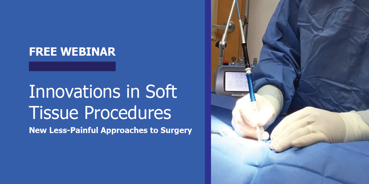 FREE WEBINAR Innovations in Soft Tissue Procedures: New Less-Painful Approaches to Surgery